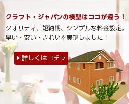 クラフト・ジャパンの模型はココが違う!クオリティ、短納期、シンプルな料金設定。早い・安い・きれいを実現しました!